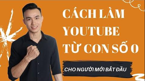 Cách Làm Youtube Cho Người Mới Bắt Đầu Từ Con Số 0 Như Thế Nào Để Kiếm Tiền Hiệu Quả