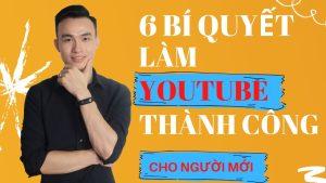 6 Bí Quyết Làm Youtube Thành Công Cho Người Mới Bắt Đầu | Người Làm Lâu Chưa Có Kết Quả Cũng Nên Xem