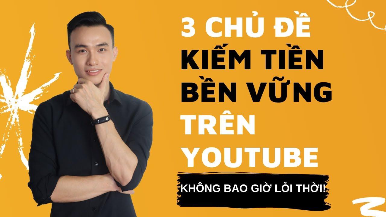3 Chủ Đề Làm Youtube Không Bao Giờ Lỗi Thời Kiếm Tiền Bền Vững