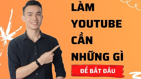 Làm Youtube Cần Những Gì Để Bắt Đầu Và Chắc Chắn Kiếm Được Tiền