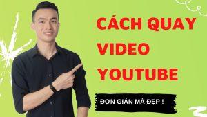 Cách Quay Video Để Làm Youtube Vừa Nhanh Vừa Đẹp Lại Vừa Hiệu Quả