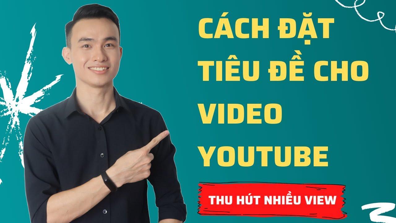 Cách Đặt Tiêu Đề Cho Video Youtube Thu Hút Nhiều Lượt Xem Dễ Dàng Lên Top